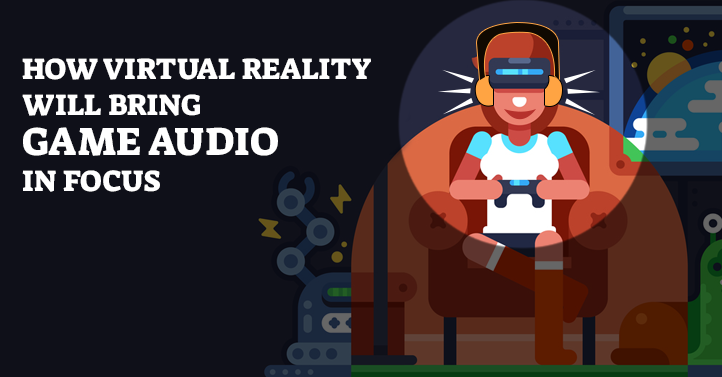 How Virtual Reality will bring Game Audio in focus | Game Gorillaz